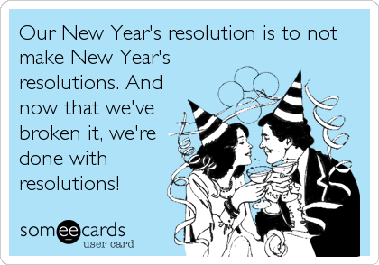 Our New Year's resolution is to not make New Year's resolutions. And now that we've broken it, we're  done with resolutions!