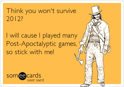 Think you won't survive 2012?  I will cause I played many Post-Apoctalyptic games, so stick with me!