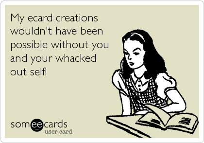 My ecard creations wouldn't have been possible without you and your whacked out self!
