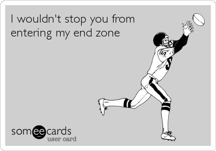 I wouldn't stop you from  entering my end zone