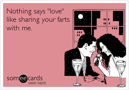 "Nothing says ""love"" like sharing your farts with me."