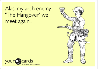 """Alas, my arch enemy """"The Hangover"""" we meet again..."""