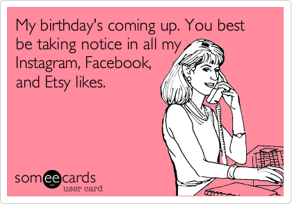 My birthday's coming up. You best be taking notice in all my