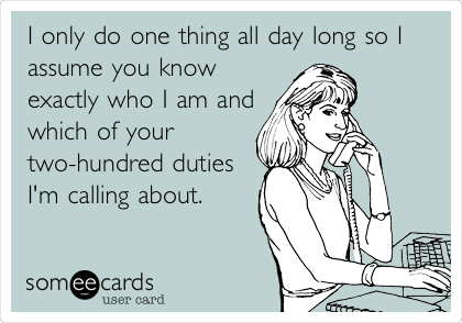 I only do one thing all day long so I assume you know exactly who I am and which of your  two-hundred duties I'm calling about.