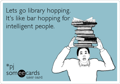 Lets go library hopping. It's like bar hopping for  intelligent people.     *pj