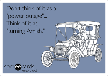 "Don't think of it as a  ""power outage""... Think of it as ""turning Amish."""