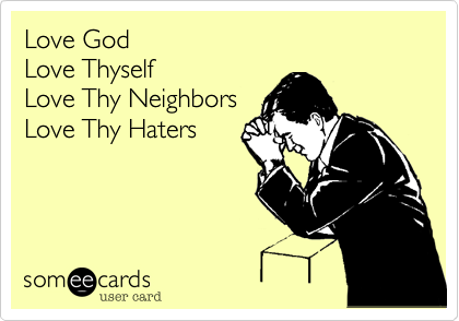 Love Thyself Love Thy Neighbors Love Thy Haters