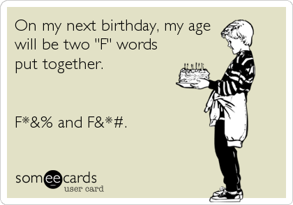 """On my next birthday, my age will be two """"F"""" words put together.   F*&% and F&*#."""