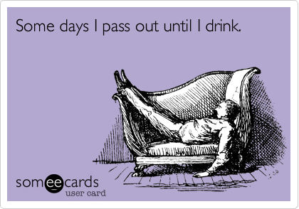 Some days I pass out until I drink.