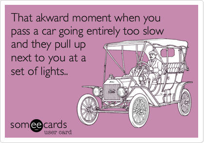 That akward moment when you pass a car going entirely too slow