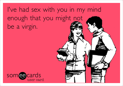 I've had sex with you in my mind enough that you might not be a virgin.