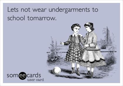 Lets not wear undergarments to school tomorrow.