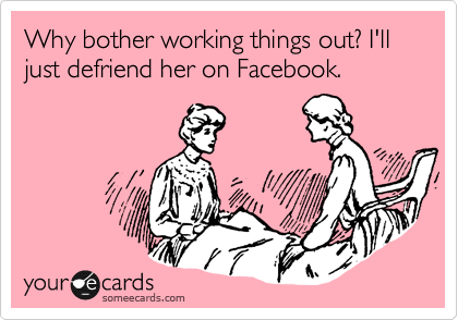 Why bother working things out? I'll just defriend her on Facebook.