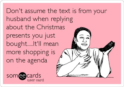 Don't assume the text is from your husband when replying about the Christmas presents you just bought.....It'll mean more shopping is on the agenda