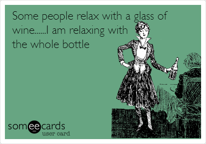 Some people relax with a glass of wine......I am relaxing with the whole bottle