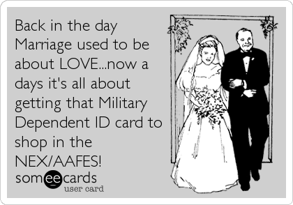Back in the day Marriage used to be about LOVE...now a days it's all about getting that Military Dependent ID card to shop in the NEX/AAFES!