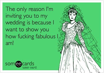 The only reason I'm inviting you to my wedding is because I want to show you how fucking fabulous I am!