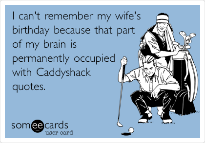 I can't remember my wife's birthday because that part of my brain is permanently occupied with Caddyshack quotes.