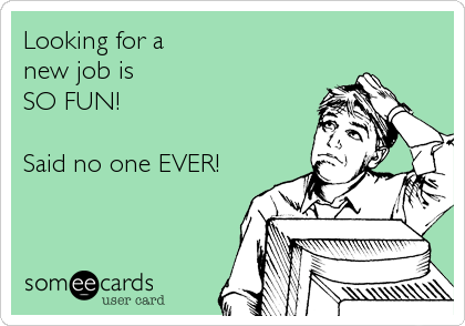 Looking for a  new job is SO FUN!  Said no one EVER!