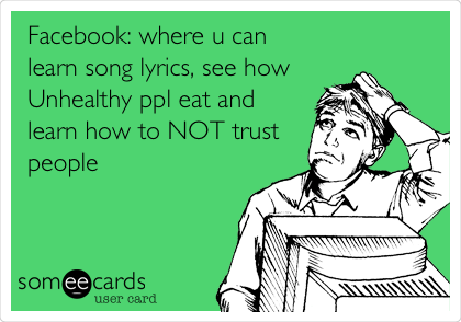 Facebook: where u can learn song lyrics, see how Unhealthy ppl eat and learn how to NOT trust people