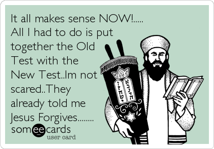 It all makes sense NOW!..... All I had to do is put together the Old Test with the New Test..Im not scared..They already told me Jesus Forgives........