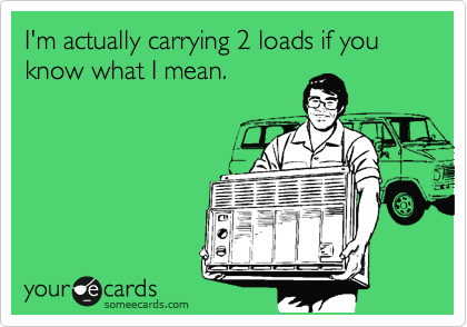 I'm actually carrying 2 loads if you know what I mean.