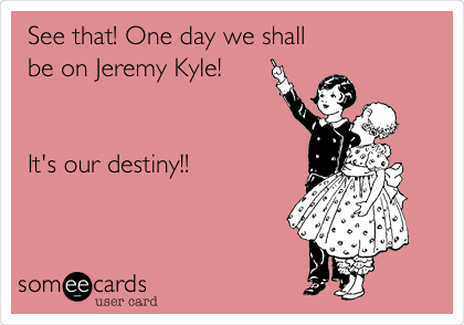 See that! One day we shall be on Jeremy Kyle!    It's our destiny!!