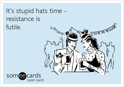 It's stupid hats time -  resistance is futile.
