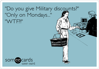 """Do you give Military discounts?""      ""Only on Mondays..."" ""WTF?!"""