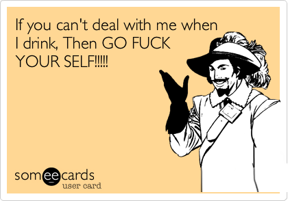 If you can't deal with me when I drink, Then GO FUCK YOUR SELF!!!!!