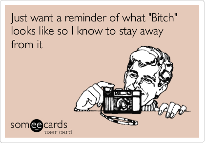 """Just want a reminder of what """"Bitch"""" looks like so I know to stay away from it"""