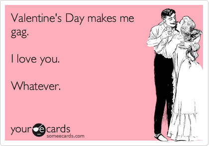 Valentine's Day makes me gag.  I love you.  Whatever.