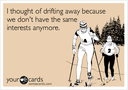 I thought of drifting away because we don't have the same interests anymore.