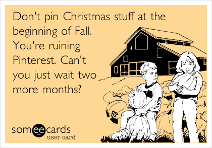 Don't pin Christmas stuff at the beginning of Fall. You're ruining Pinterest. Can't you just wait two more months?