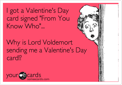 """I got a Valentine's Day card signed """"From You Know Who""""...   Why is Lord Voldemort sending me a Valentine's Day card!?"""