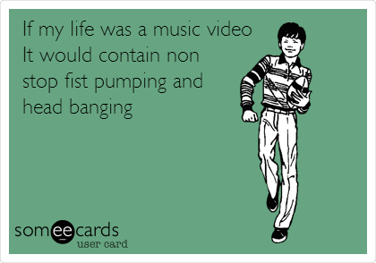If my life was a music video It would contain non stop fist pumping and head banging