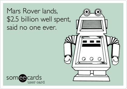 Mars Rover lands, %242.5 billion well spent, said no one ever.