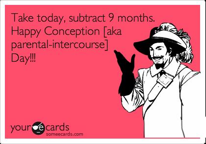 MjAxMi01ZWY2ZGY0ZTg0MDAyYWNk take today, subtract 9 months happy conception [aka parental