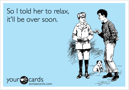 So I told her to relax, it'll be over soon.