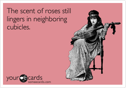 The scent of roses still lingers in neighboring cublicles.