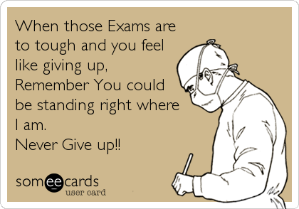 When those Exams are to tough and you feel like giving up,  Remember You could be standing right where  I am. Never Give up!!