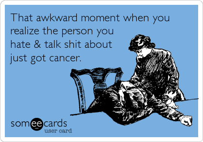 That awkward moment when you realize the person you hate & talk shit about just got cancer.