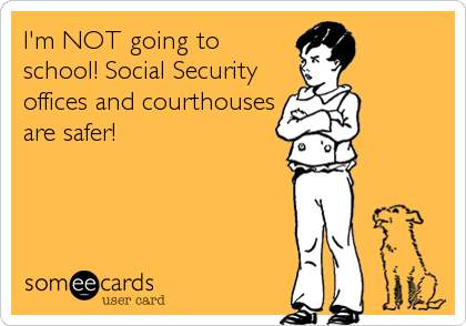 I'm NOT going to school! Social Security offices and courthouses are safer!