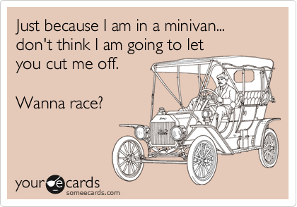 Just because I am in a minivan... don't think I am going to let