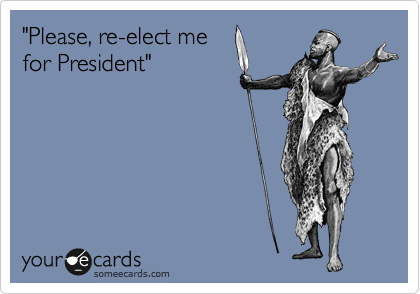 """""""Please, re-elect me for President"""""""