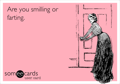 Are you smiling or farting.