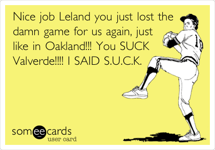 Nice job Leland you just lost the damn game for us again, just like in Oakland!!! You SUCK Valverde!!!! I SAID S.U.C.K.