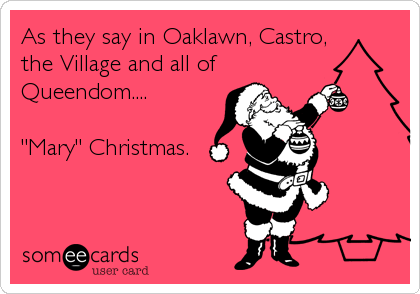 "As they say in Oaklawn, Castro, the Village and all of Queendom....  ""Mary"" Christmas."