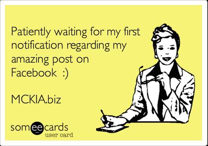 Patiently waiting for my first notification regarding my amazing post on  Facebook  :)  MCKIA.biz