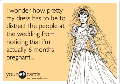 I wonder how pretty my dress has to be to distract the people at the wedding from noticing that i'm actually 6 months pregnant...